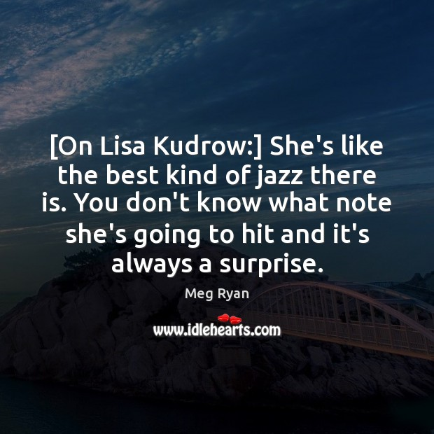 [On Lisa Kudrow:] She's like the best kind of jazz there is. Image