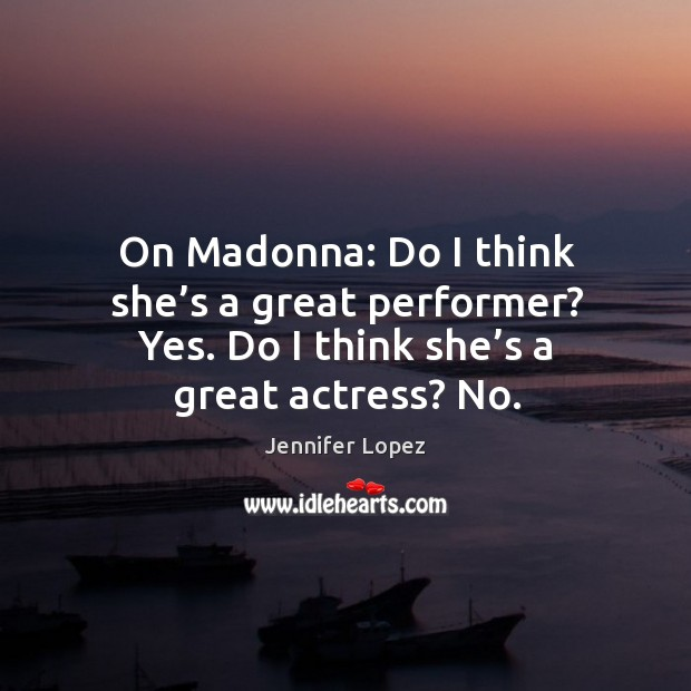 On madonna: do I think she's a great performer? yes. Do I think she's a great actress? no. Image