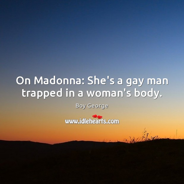 On Madonna: She's a gay man trapped in a woman's body. Boy George Picture Quote