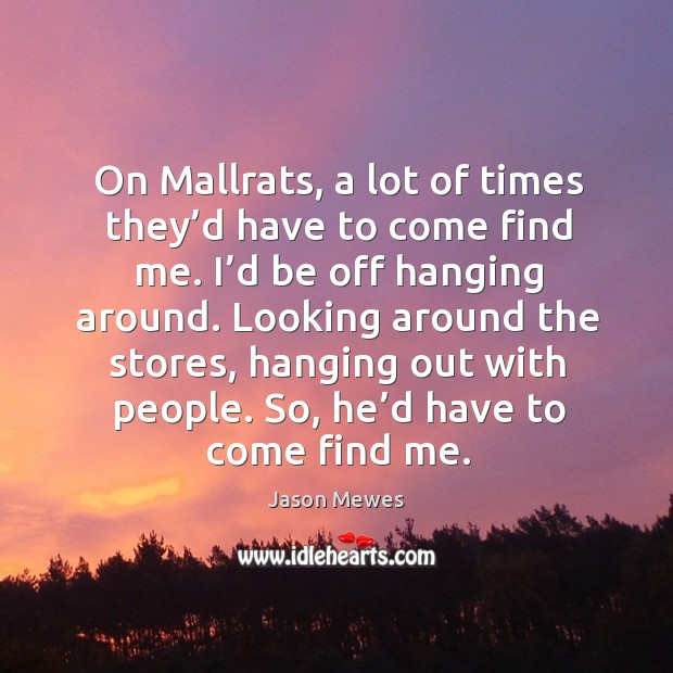 On mallrats, a lot of times they'd have to come find me. I'd be off hanging around. Image