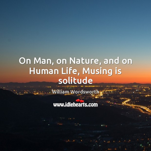 On Man, on Nature, and on Human Life, Musing is solitude William Wordsworth Picture Quote