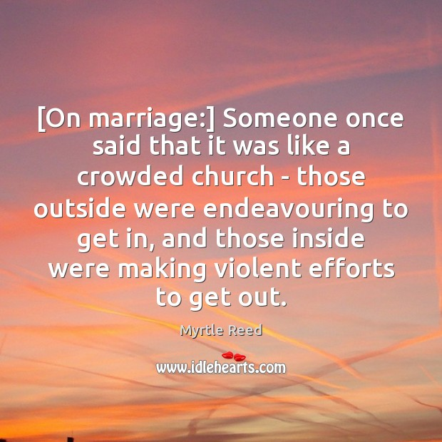 [On marriage:] Someone once said that it was like a crowded church Myrtle Reed Picture Quote