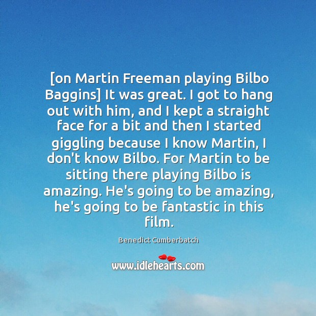 Image, [on Martin Freeman playing Bilbo Baggins] It was great. I got to