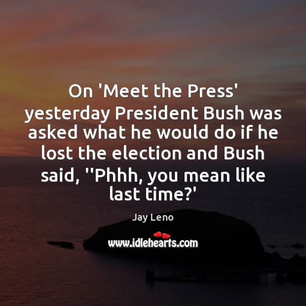 On 'Meet the Press' yesterday President Bush was asked what he would Image