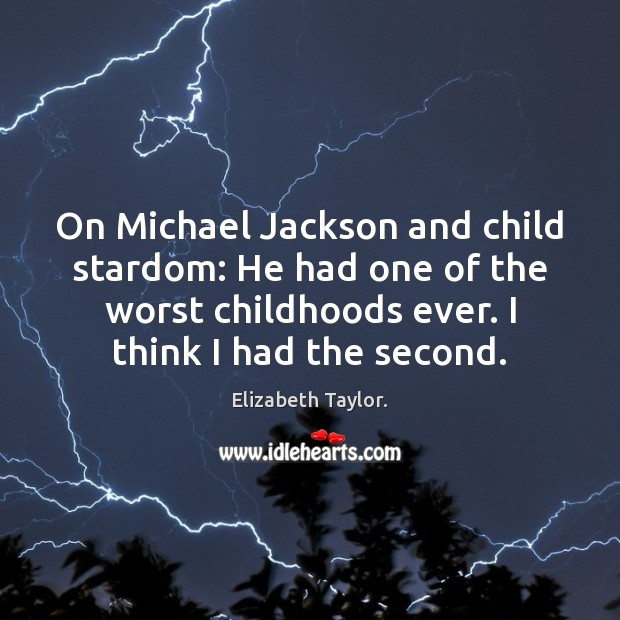 On Michael Jackson and child stardom: He had one of the worst Elizabeth Taylor. Picture Quote