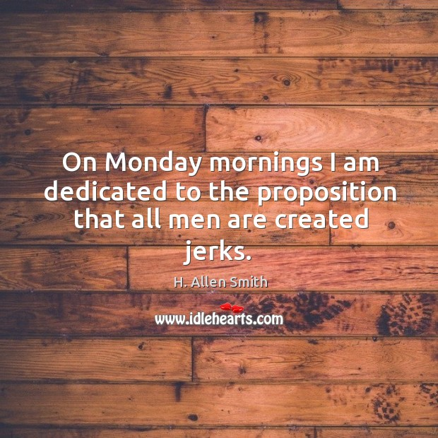 Image, On monday mornings I am dedicated to the proposition that all men are created jerks.