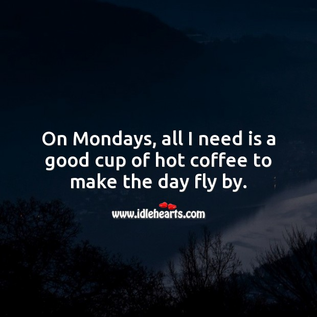 On Mondays, all I need is a good cup of hot coffee to make the day fly by. Monday Quotes Image