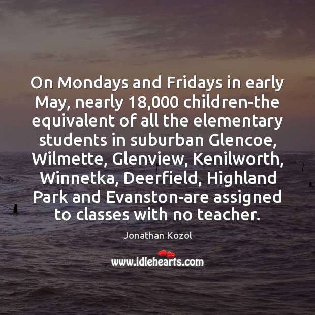 On Mondays and Fridays in early May, nearly 18,000 children-the equivalent of all Jonathan Kozol Picture Quote