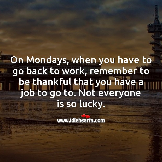 On Mondays, when you have to go back to work, remember to be thankful. Monday Quotes Image