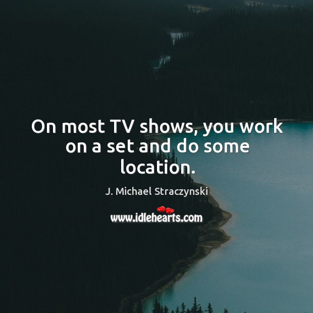 Image, On most TV shows, you work on a set and do some location.