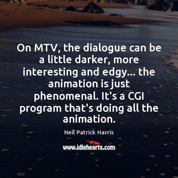 Image, On MTV, the dialogue can be a little darker, more interesting and