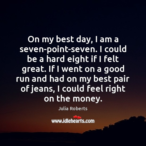 On my best day, I am a seven-point-seven. I could be a Julia Roberts Picture Quote