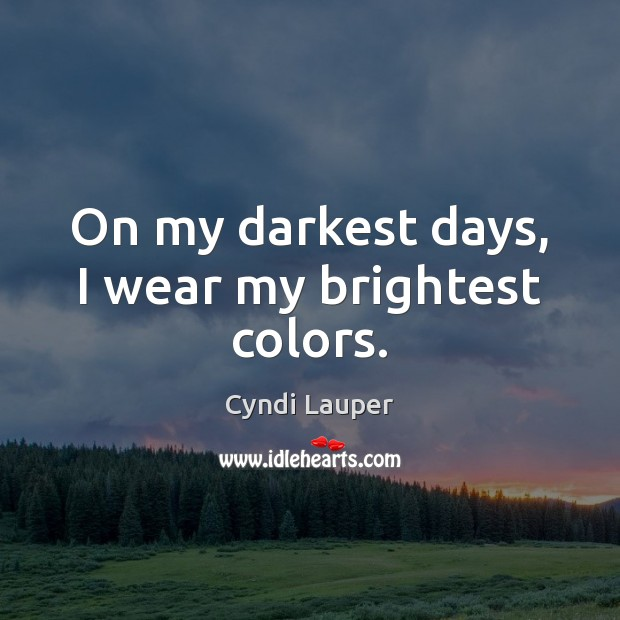 On my darkest days, I wear my brightest colors. Cyndi Lauper Picture Quote