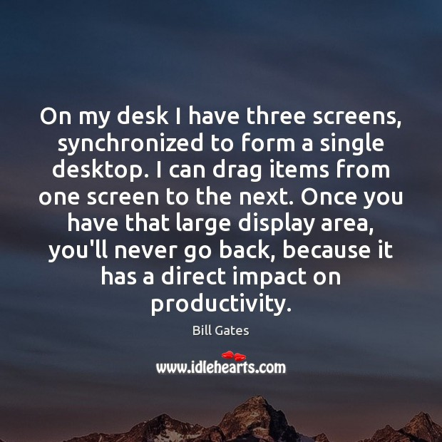 On my desk I have three screens, synchronized to form a single Image
