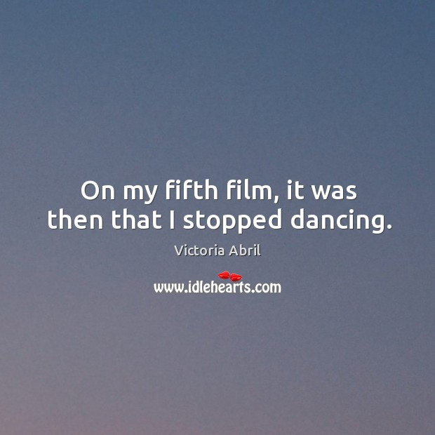 On my fifth film, it was then that I stopped dancing. Image
