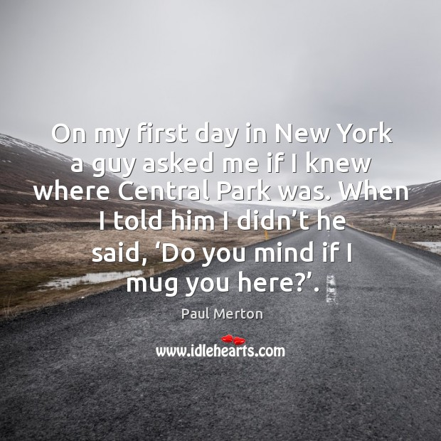 On my first day in new york a guy asked me if I knew where central park was. Paul Merton Picture Quote