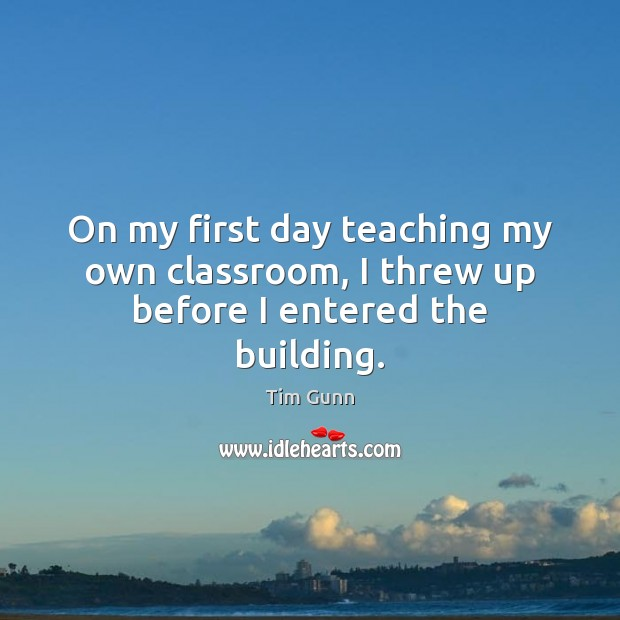 On my first day teaching my own classroom, I threw up before I entered the building. Tim Gunn Picture Quote