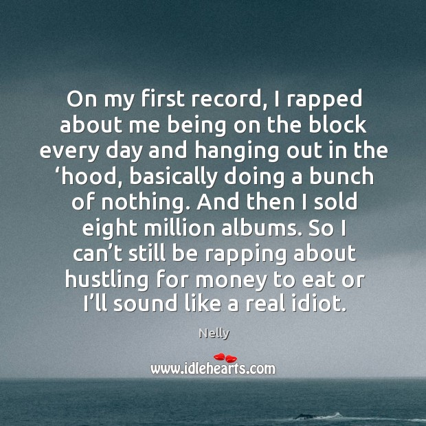 On my first record, I rapped about me being on the block every day and hanging out in the 'hood Image