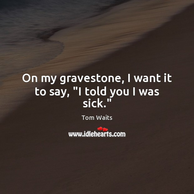 """On my gravestone, I want it to say, """"I told you I was sick."""" Image"""