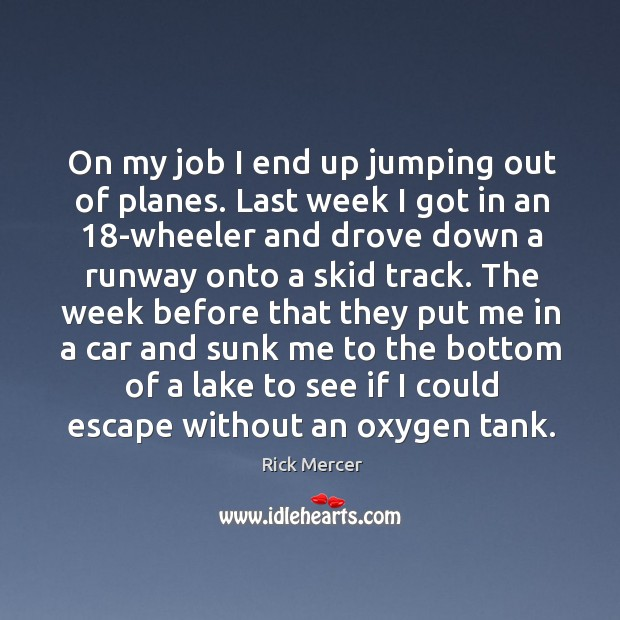 On my job I end up jumping out of planes. Last week I got in an 18-wheeler and drove down Rick Mercer Picture Quote