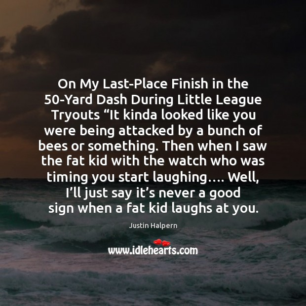 """On My Last-Place Finish in the 50-Yard Dash During Little League Tryouts """" Justin Halpern Picture Quote"""