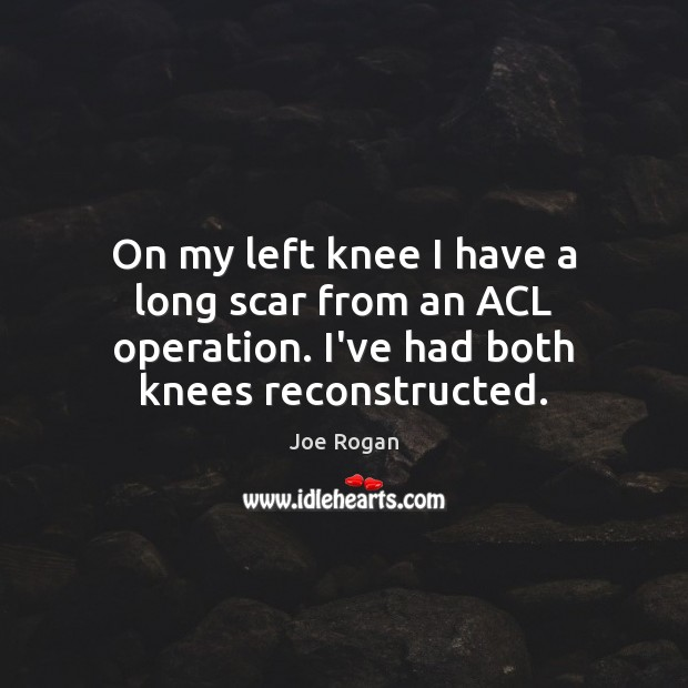 Joe Rogan Picture Quote image saying: On my left knee I have a long scar from an ACL