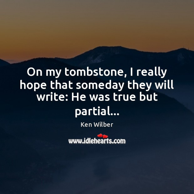 On my tombstone, I really hope that someday they will write: He was true but partial… Ken Wilber Picture Quote