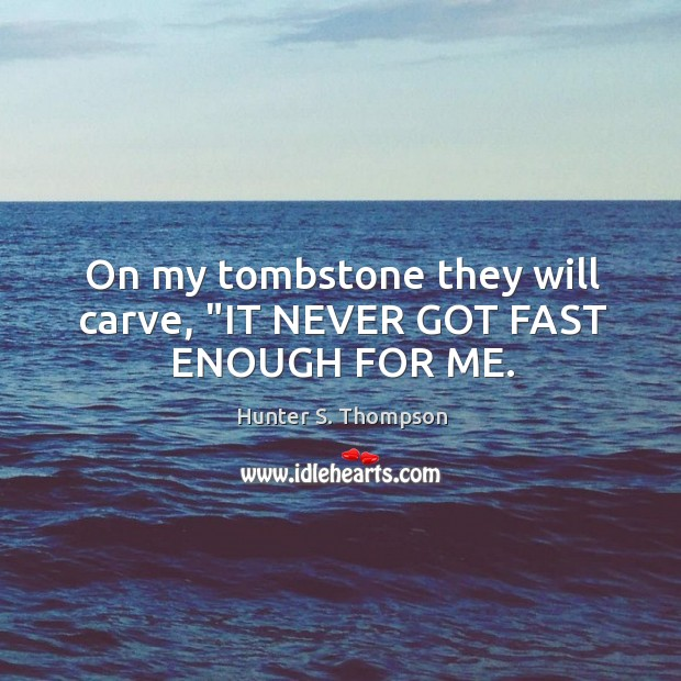 """On my tombstone they will carve, """"IT NEVER GOT FAST ENOUGH FOR ME. Image"""