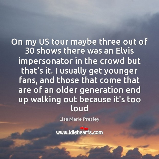 On my US tour maybe three out of 30 shows there was an Lisa Marie Presley Picture Quote