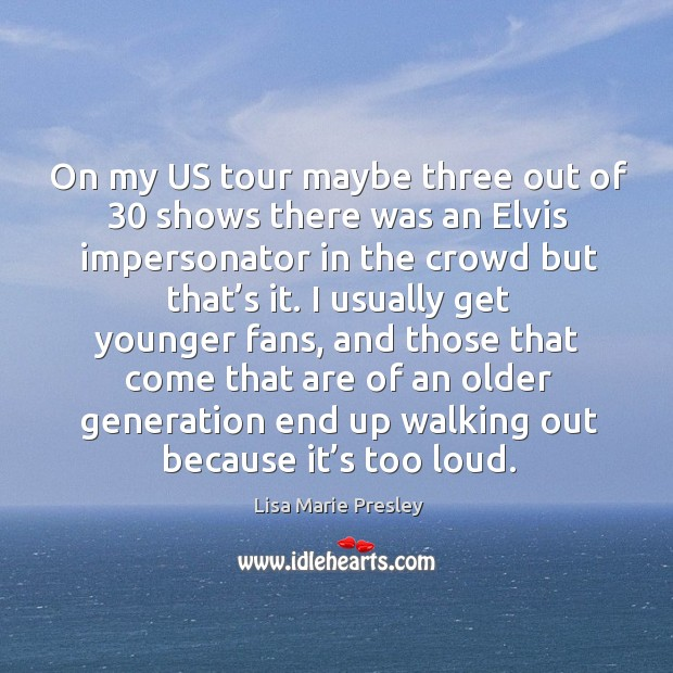 On my us tour maybe three out of 30 shows there was an elvis impersonator in the crowd but that's it. Image