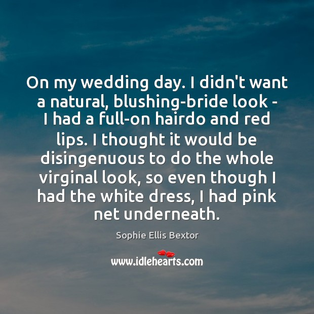 On my wedding day. I didn't want a natural, blushing-bride look – Sophie Ellis Bextor Picture Quote
