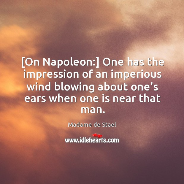 [On Napoleon:] One has the impression of an imperious wind blowing about Image