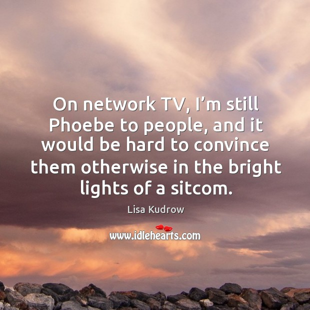 On network tv, I'm still phoebe to people, and it would be hard to convince them Lisa Kudrow Picture Quote
