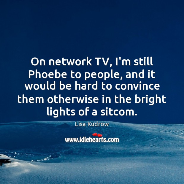 On network TV, I'm still Phoebe to people, and it would be Lisa Kudrow Picture Quote