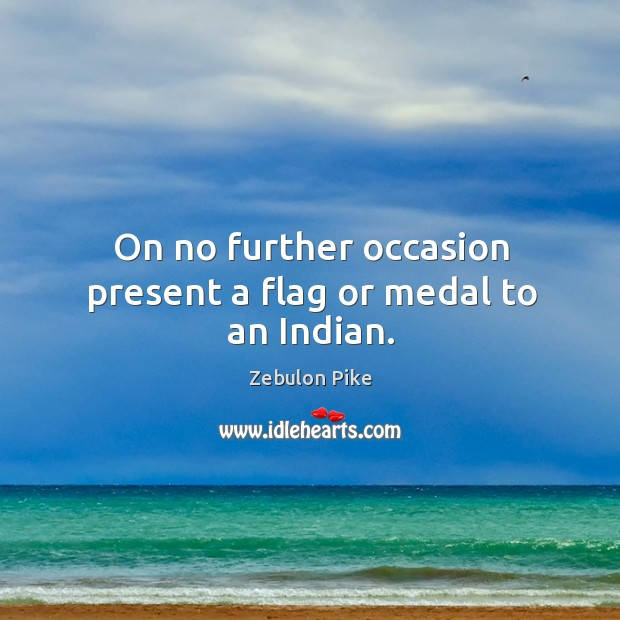 On no further occasion present a flag or medal to an indian. Zebulon Pike Picture Quote
