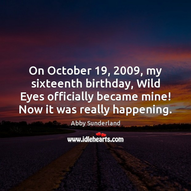 On October 19, 2009, my sixteenth birthday, Wild Eyes officially became mine! Now it Image