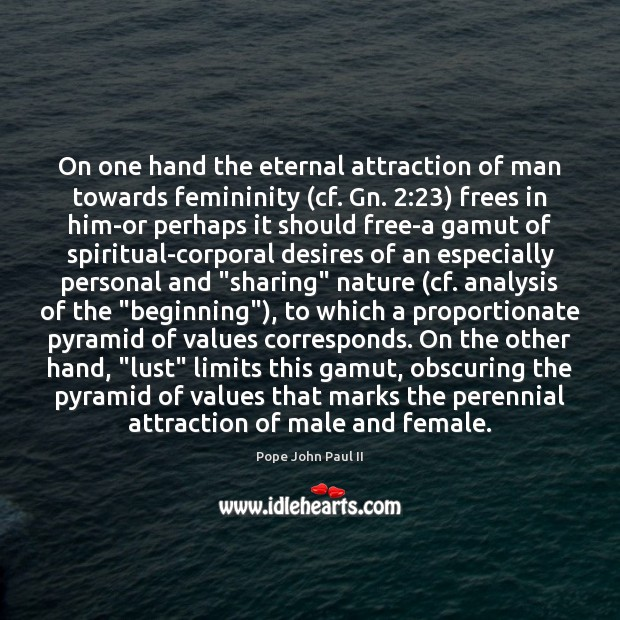 On one hand the eternal attraction of man towards femininity (cf. Gn. 2:23) Pope John Paul II Picture Quote