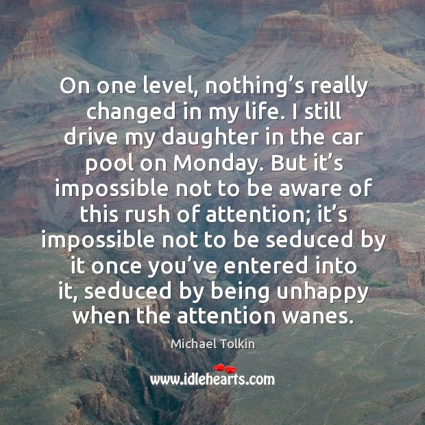 Image, On one level, nothing's really changed in my life. I still drive my daughter in the car pool on monday.