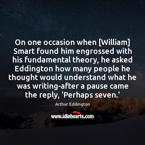 On one occasion when [William] Smart found him engrossed with his fundamental Arthur Eddington Picture Quote