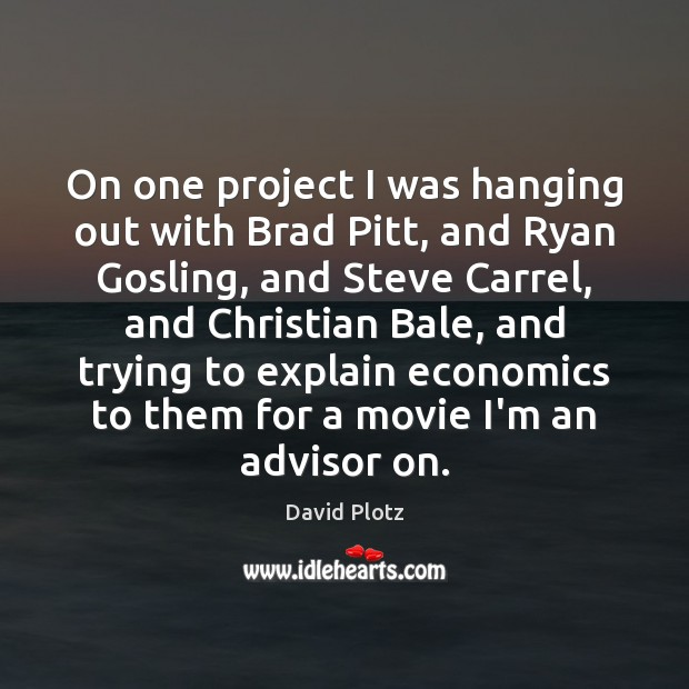On one project I was hanging out with Brad Pitt, and Ryan David Plotz Picture Quote