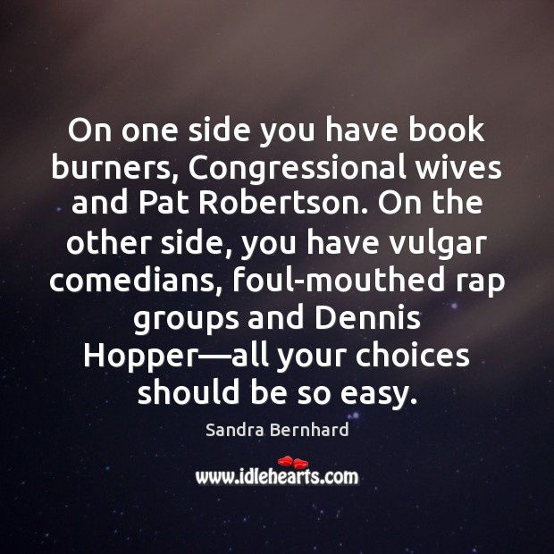 On one side you have book burners, Congressional wives and Pat Robertson. Sandra Bernhard Picture Quote