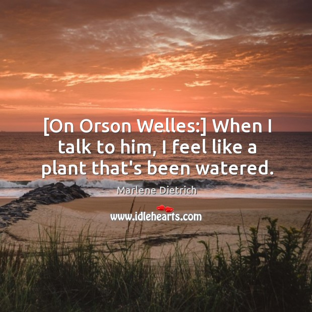 Image, [On Orson Welles:] When I talk to him, I feel like a plant that's been watered.