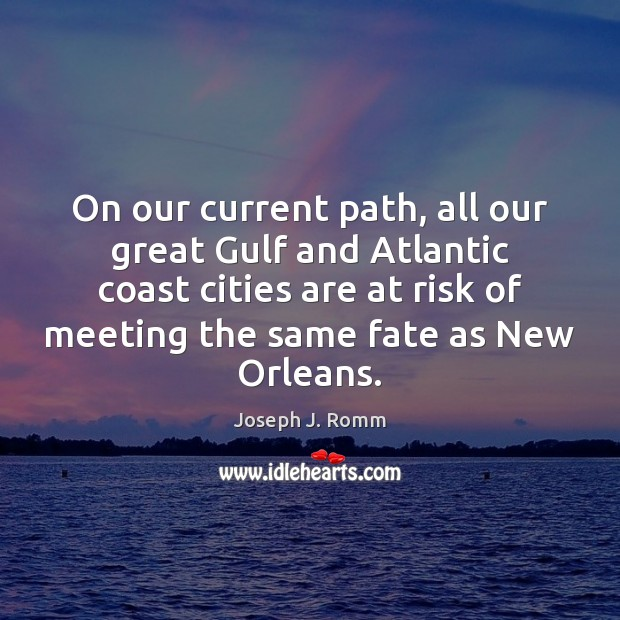 On our current path, all our great Gulf and Atlantic coast cities Joseph J. Romm Picture Quote