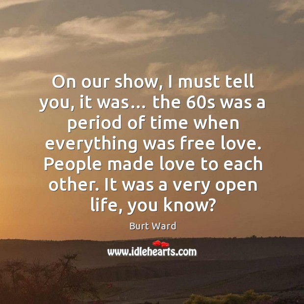 On our show, I must tell you, it was… the 60s was a period of time when everything was free love. Image
