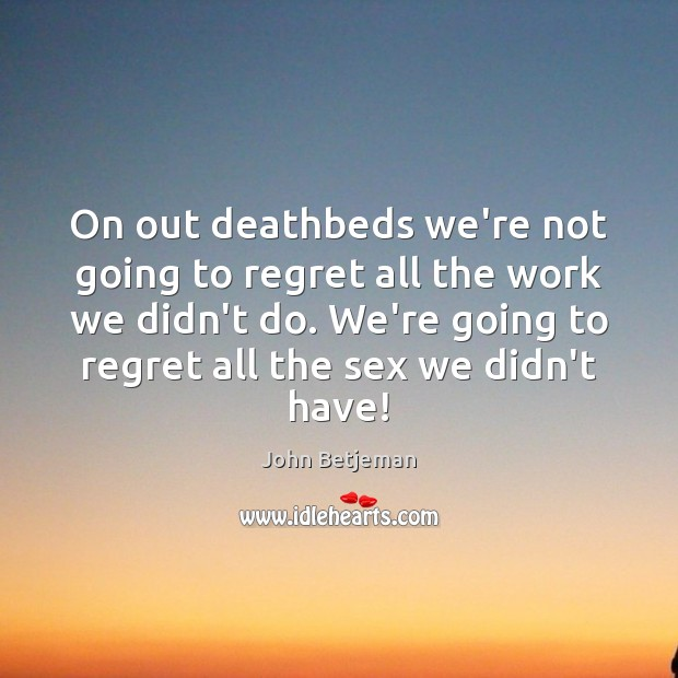 On out deathbeds we're not going to regret all the work we Image
