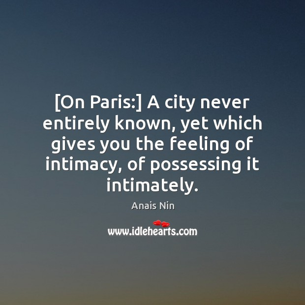 [On Paris:] A city never entirely known, yet which gives you the Anais Nin Picture Quote