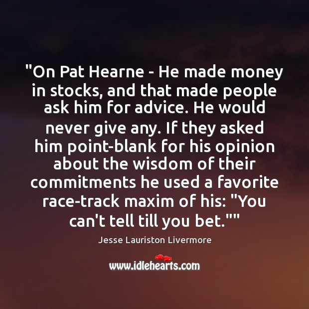 """""""On Pat Hearne – He made money in stocks, and that made Jesse Lauriston Livermore Picture Quote"""