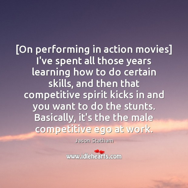[On performing in action movies] I've spent all those years learning how Image