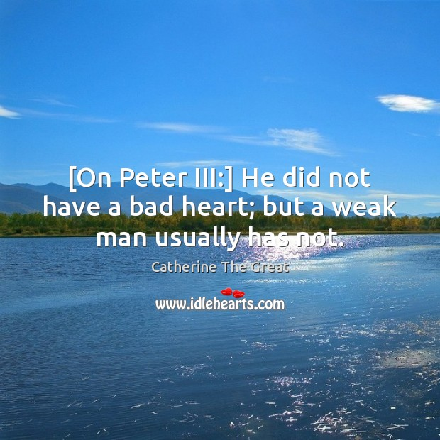 Image, [On Peter III:] He did not have a bad heart; but a weak man usually has not.