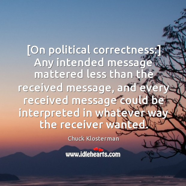 [On political correctness:] Any intended message mattered less than the received message, Image